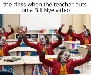 oh yeah: the class when the teacher puts  on a Bill Nye video  AN oh yeah