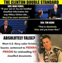 "THE CLINTON DOUBLE STANDARD  GOV MIKE PENCE:  ""If your son or my son handled  classified information the  way Hillary Clinton did...  they'd be court martialed.""  SEN TIM KAINE  ""That is absolutely  false and you know that.""  ABSOLUTELY FALSE  Meet U.S. Navy sailor Kristian  Saucier, sentenced to  FEDERAL  PRISON  for mishandling  SIX  classified documents (GC)"