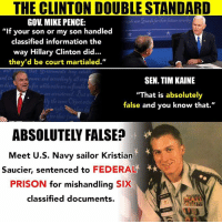 "THE CLINTON DOUBLE STANDARD  GOV MIKE PENCE:  ""If your son or my son handled  classified information the  way Hillary Clinton did...  they'd be court martialed.  rnd in  and accerdineft ellex  SEN. TIM KAINE  accu tered But  ""That is absolutely  false and you know that.  crth  ABSOLUTELY FALSE?  Meet U.S. Navy sailor Kristian  Saucier, sentenced to  FEDERAL  PRISON  for mishandling  SIX  classified documents."