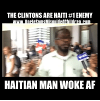 Af, cnn.com, and Memes: THE CLINTONS ARE HAITI #1 ENEMY  HAITIAN MAN WOKE AF You won't see this on CNN, or MSNBC , or Occupy Democrat. The Clintons stole billions of Haiti. Not only they stole Bilions, but they also stole their resources as well. If the Clintons do this to a country like Haiti what else have they done to the USA? @donaldjtrumpjr @realdonaldtrump
