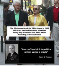 """Maybe it's just inflation...: The Clintons entered the White house in 1993  with a net worth of less than $1 million.  Today they are worth over $111 million  According to Money Nation.  """"You can't get rich in politics  unless you're a crook""""  Harry S. Truman Maybe it's just inflation..."""