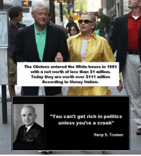 """~ Punisher ~: The Clintons entered the White house in 1993  with a net worth of less than $1 million.  Today they are worth over $111 million  According to Money Nation.  """"You can't get rich in politics  unless you're a crook""""  Harry S. Truman ~ Punisher ~"""