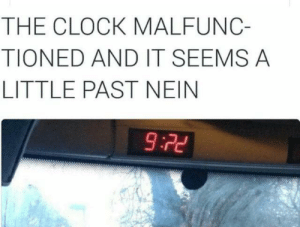 Clock, Memes, and Via: THE CLOCK MALFUNC-  TIONED AND IT SEEMS A  LITTLE PAST NEIN  9:22 It's Nein o'clock via /r/memes https://ift.tt/33JZ9K4