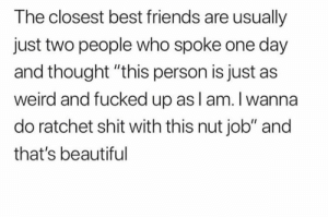 "Beautiful, Friends, and Ratchet: The closest best friends are usually  just two people who spoke one day  and thought ""this person is just as  weird and fucked up asl am. I wanna  do ratchet shit with this nut job"" and  that's beautiful"