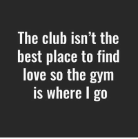 Gym Life.: The club isn't the  best place to find  love so the gym  is where I go Gym Life.