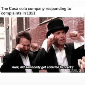 Aww, Coca-Cola, and Addicted: The Coca cola company responding to  complaints in 1891  Aww, did somebody get addicted to crack  te.g Poor baby. 😥