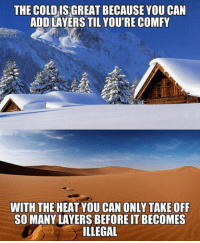 Heat, Layers, and Add: THE COLDIS GREAT BECAUSE YOU CAN  ADD LAYERS TIL YOU'RE COMFY  WITH THE HEAT YOU CAN ONLY TAKE OFF  SO MANY LAYERS BEFORE IT BECOMES  ILLEGAL <p>Why I Prefer The Colder Months.</p>