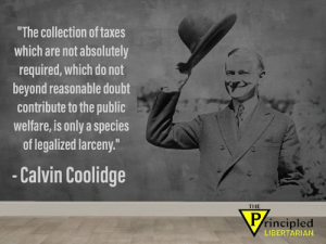 Memes, Taxes, and Doubt: The collection of taxes  which are not absolutely  required, which do not  beyond reasonable doubt  contribute to the public  welfare, is only a species  of legalized larceny.  -Calvin Coolidge  THE  rincipled  LIBERTARIAN #TaxWeek #TaxationIsTheft #FuckTaxes #tax #taxes