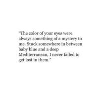 """Lost, Blue, and Mystery: The color of your eyes were  always something of a mystery to  me. Stuck somewhere in between  baby blue and a deep  Mediterranean, I never failed to  get lost in them."""""""