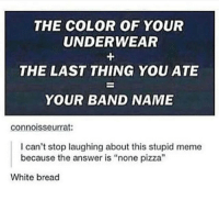 "pink cookie dough: THE COLOR OF YOUR  UNDERWEAR  THE LAST THING YOU ATE  YOUR BAND NAME  connoisseurrat:  I can't stop laughing about this stupid meme  because the answer is ""none pizza""  White bread pink cookie dough"