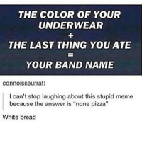 "white bread: THE COLOR OF YOUR  UNDERWEAR  THE LAST THING YOU ATE  YOUR BAND NAME  connoisseurrat:  I can't stop laughing about this stupid meme  because the answer is ""none pizza""  White bread"