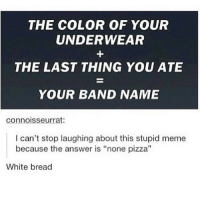 "this is so funny 😂 @girlidea.s: THE COLOR OF YOUR  UNDERWEAR  THE LAST THING YOU ATE  YOUR BAND NAME  connoisseur rat:  I can't stop laughing about this stupid meme  because the answer is ""none pizza  White bread this is so funny 😂 @girlidea.s"