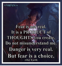 Memes, Cloud, and Tinyurl: The Com  Fear is not  real.  It is a PRODUCT of  THOUGHTS you create.  Do not misunderstand me.  Danger is very real  But fear is a choice.  After Earth Fear is not real. It is a product of thoughts you create. Do not misunderstand me. Danger is very real. But fear is a choice.  After Earth       Where does fear come from? It is not a physical thing, but it can produce physical reactions. It is not a spiritual thing; your spirit knows no fear. Fear is totally a construct of your mind and your thoughts. It is not a tangible thing, but rather a mental manifestation, that when dwelt on, has real affects on your body, your mind, and your life.       If fear is a product of your thoughts, and it is, and you have total control over what thoughts you dwell on, then allowing fear to control you is a choice. Instead of choosing to banish thoughts of fear and doubt, you choose to dwell on them, thus giving them power.        Are there things that you should be afraid of? I know my answer to that is going to be controversial, but the answer is a resounding NO! Fear is a weakening, worthless emotion. It is something that should be banished from your life.       There are, of course, many things in life that you should recognize as dangerous. This doesn't mean that you have to fear them, only that you need to understand the danger associated with certain things or situations.        Acknowledge the danger, and then make rational decisions about what to do concerning the specific danger. Fear does not help you with this; it only distorts your thoughts, weakens the spirit, and clouds the mind. Danger is real, but fear is a choice, a bad choice. Think rationally! Bohdi Sanders ~ excerpt from the NEW BOOK, The Warrior Ethos  The Warrior Ethos is NOW AVAILABLE on Amazon at: http://tinyurl.com/TheWarriorEthos or on my website at: http://thewisdomwarrior.com/ Get Your Copy TODAY!!