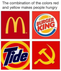 "Burger King, Hungry, and Tumblr: The combination of the colors red  and yellow makes people hungry  BURGER  KING  TM  0  ide <p><a href=""http://elpadreradical.tumblr.com/post/169974538520"" class=""tumblr_blog"">elpadreradical</a>:</p>  <blockquote><figure class=""tmblr-full"" data-orig-height=""552"" data-orig-width=""660""><img src=""https://78.media.tumblr.com/beeca997cfcf6da075e190dba2e12886/tumblr_inline_p2xelk61IT1r10fbz_540.jpg"" data-orig-height=""552"" data-orig-width=""660""/></figure></blockquote>"