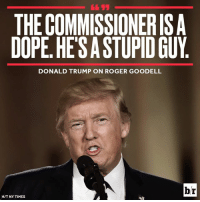 Donald Trump, Dope, and Roger: THE COMMISSIONERIS A  DOPE. HESASTUPID GUY  DONALD TRUMP ON ROGER GOODELL  br  HIT NY TIMES Well...