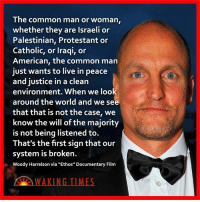 "Memes, Protest, and Woody Harrelson: The common man or woman  whether they are lsraeli or  Palestinian, Protestant or  Catholic, or Iraqi, or  American, the common man  just wants to live in peace  and justice in a clean  environment. When we look  around the world and we see  that that is not the case, we  know the will ofthe majority  is not being listened to.  That's the first sign that our  system is broken.  Woody Harrelson via ""Ethos"" Documentary Film Via Waking Times"