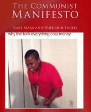 College students be like: THE COMMUNIST  MANIFESTO  KARL MARX AND FRIEDRICH ENGELS  Why the fuck every.hing.cost money College students be like