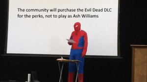Ash, Community, and Sad: The community will purchase the Evil Dead DLC  for the perks, not to play as Ash Williams Sad truth.