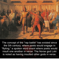 "Memes, Rap, and Rap Battle: The concept of the ""rap battle"" has existed since  the 5th century, where poets would engage in  ""flyting,"" a spoken word event where poets would  insult one another in verse. The Norse god Loki  is noted as having insulted other gods in verse.  fb.com/facts Weird"