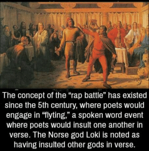 """Well, that was unexpected: The concept of the """"rap battle"""" has existed  since the 5th century, where poets would  engage in """"flyting,"""" a spoken word event  where poets would insult one another irn  verse. The Norse god Loki is noted as  having insulted other gods in verse Well, that was unexpected"""