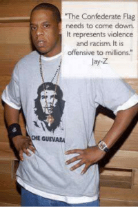 "Confederate Flag, Jay, and Jay Z: The Confederate Flag  needs to come down.  It represents violence  and racism. It is  offensive to millions.""  Jay-Z  CHE GUEVARA Can you spot the hypocrisy?"