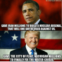 Obama had all that time to help settle the Flint crisis and he didn't do a thing. Trump sent money in less than three months of his term. So tell me which President has this nation's best interests in heart?  -Chad: THe ConservacIve Meme KING  CAVEIRAN MILLIONS TO BUILD A NUCLEAR ARSENAL,  THAT WILL ONE DAY BEUSEDAGAINST US.  GAVE THE CITY OF FLINT MICHIGAN MILLIONS Obama had all that time to help settle the Flint crisis and he didn't do a thing. Trump sent money in less than three months of his term. So tell me which President has this nation's best interests in heart?  -Chad