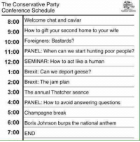 Memes, Party, and National Anthem: The Conservative Party  Conference Schedule  Conservatives  8:00  Welcome chat and caviar  9:00 How to gift your second home to your wife  10:00 Foreigners: Bastards?  11:00 PANEL: When can we start hunting poor people?  12:00 SEMINAR: How to act like a human  1:00 Brexit: Can we deport geese?  2:00 Brexit: The jam plan  3:00 The annual Thatcher seance  4:00 PANEL: How to avoid answering questions  5:00 Champagne break  6:00 Boris Johnson burps the national anthem  7:00 END