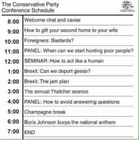 boris johnson: The Conservative Party  Conference Schedule  Conservatives  8:00  Welcome chat and caviar  9:00 How to gift your second home to your wife  10:00 Foreigners: Bastards?  11:00 PANEL: When can we start hunting poor people?  12:00 SEMINAR: How to act like a human  1:00 Brexit: Can we deport geese?  2:00 Brexit: The jam plan  3:00 T  annual Thatcher seance  he 4:00 PANEL: How to avoid answering questions  5:00 Champagne break  6:00 Boris Johnson burps the national anthem  7:00 END