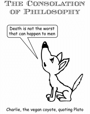 http://susbazeichenblock.tumblr.com/: THE CONSOLATION  OF PHIL OSOPHY  Death is not the worst  that can happen to men  Charlie, the vegan coyote, quoting Plato http://susbazeichenblock.tumblr.com/