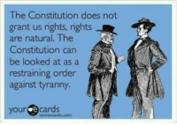 Memes, Constitution, and Tyranny: The Constitution does not  grant us rights, rights  are natural. The  Constitution can  be looked at as a  restraining order  against tyranny  your e cards Exactly!