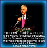 "Trey Gowdy Now: ""THE CONSTITUTION is not a tool  to be wielded for political expediency.  It is the Supreme Law of the Land and  the President's responsibility is to take  care that it is followed,  not out-maneuvered. Trey Gowdy Now"