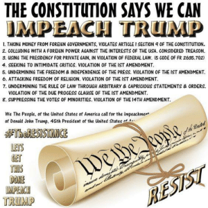 America, Memes, and Money: THE CONSTITUTION SAYS WE CAN  IMPEACH TRUMP  1. TAKING MONEY FROM FOREIGN GOVERNMENTS, VIOLATES ARTICLE I SECTION 9 OF THE CONSTITUTION.  2. COLLUDING WITH A FOREIGN POWER AGAINST THE INTERESTS OF THE USA. CONSIDERED TREASON.  3. USING THE PRESIDENCY FOR PRIVATE GAIN, IN VIOLATION OF FEDERAL LAW. 5 CODE OF FR 2635.702)  4. SEEKING TO INTIMIDATE CRITICS. VIOLATION OF THE IST AMENDMENT.  5. UNDERMINING THE FREEDOM & INDEPENDENCE OF THE PRESS. VIOLATION OF THE IST AMENDMENT  6. ATTACKING FREEDOM OF RELIGION. VIOLATION OF THE IST AMENDMENT  7. UNDERMINING THE RULE OF LAW THROUGH ARBITRARY & CAPRICIOUS STATEMENTS & ORDERS.  VIOLATION OF THE DUE PROCESS CLAUSE OF THE IST AMENDMENT  8. SUPPRESSING THE VOTES OF MINORITIES. VIOLATION OF THE 14TH AMENDMENT  We The People, of the United States of America call for the Impeachmen  of Donald John Trump, 45th President of the United States A  #TheRESISTANCE  LETS  GET  THIS  DONE  IMPEACH  TRUMP  WeBe eopie  WeHe  re dmete rangki  RESTST Tell them you found it at Rude and Rotten Republicans