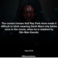 Memes, Obi-Wan Kenobi, and Obie: The contact lenses that Ray Park wore made it  difficult to blink meaning Darth Maul only blinks  once in the movie, when he is stabbed by  Obi-Wan Kenobi.  Fact #173  @Starwars facts Q: Would you want to see a Darth Maul movie? Artwork via: Marcus Whinney. starwarsfacts