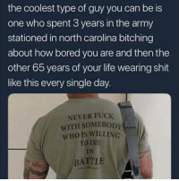 Bored, Life, and Memes: the coolest type of guy you can be is  one who spent 3 years in the army  stationed in north carolina bitching  about how bored you are and then the  other 65 years of your life wearing shit  like this every single day  NEVER FUCK  WITH SOMEBOD  WHO IS WILLING  TO DIE  IN  BATTLE I'm weak 😂😂 @callforfire