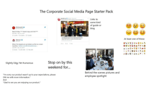 "Black Friday, Chick-Fil-A, and Friday: The Corporate Social Media Page Starter Pack  c.@ChickA 19 Nev 2018  Links to  Chicke tiA  some kind  of guide or  blog  McDonald's  Need copy and link***  Black Friday  6:00 AM Nov 24, 2017  1,476 t 22,851 72,463  Your Essential Guide to Every Single Airport Chick-fil-A  At least one of these.  Wendy's o  thechickerwre.chck-l-a.com  Q 24  492  t2 73  When the tweets are as broken as the ice cream  machine. twitter.com/McDonaldsCorp/....  4:59 PM Nov 24, 2017  8,441 t 287,069 766,309  by this  Stop  on  Slightly Edgy Yet Humorous  weekend for...  Behind the scenes  pictures and  ""I'm sorry our product wasn't up to your expectations, please  DM me with more information.""  employee spotlight  And  ""Glad to see you are enjoying our product."" The Corporate Social Media Page Starter Pack"
