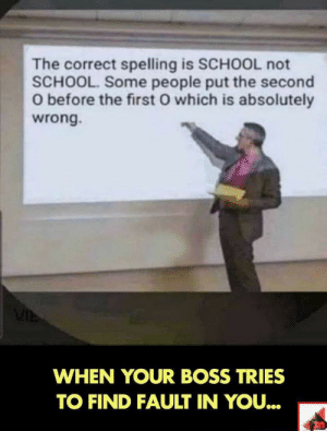 School, Boss, and First: The correct spelling is SCHOOL not  SCHOOL. Some people put the second  O before the first O which is absolutely  wrong.  WHEN YOUR BOSS TRIES  TO FIND FAULT IN YOU.. My boss in a nutshell.