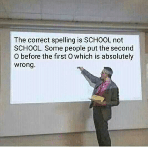 spelling: The correct spelling is SCHOOL not  SCHOOL. Some people put the second  O before the first O which is absolutely  wrong.