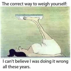 Terrible Facebook, Believe, and All: The correct way to weigh yourself:  I can't believe I was doing it wrong  all these years. 🙄🙄