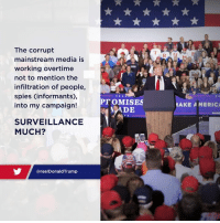 Surveillance much?: The corrupt  mainstream media is  working overtime  not to mention the  infiltration of people,  spies (informants),  into my campaign!  AKE A MERIC  MADIE  SURVEILLANCE  MUCH?  @realDonaldTrump Surveillance much?