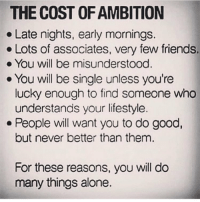 Being Alone, Friends, and Memes: THE COST OF AMBITION  . Late nights, early mornings.  . Lots of associates, very few friends.  . You will be misunderstood  . You will be single unless you're  lucky enough to find someone who  understands your lifestyle.  but never better than thenm  For these reasons, you will do  .People will want you to do good,  many things alone. 💪 gymknowledge