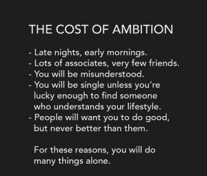 Mornings: THE COST OF AMBITION  - Late nights, early mornings..  - Lots of associates, very few friends.  - You will be misunderstood.  - You will be single unless you're  lucky enough to find someone  who understands your lifestyle.  - People will want you to do good,  but never better than them.  For these reasons, you will do  many things alone.