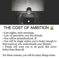 Being Alone, Friends, and Memes: THE COST OF AMBITION  Late nights, early mornings.  .Lots of associates, very few friends.  -You will be misunderstood.  . You will be single unless you're lucky enough to  find someone who understands your lifestyle.  People will want you to do good, But never  better than them.  For these reasons, you will do many things alone. https://t.co/tkJDpGQ7MA