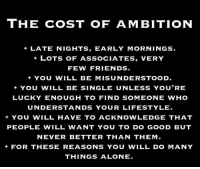 💯: THE COST OF AMBITION  +LATE NIGHTS, EARLY MORNINGS.  LOTS OF ASSOCIATES, VERY  FEW FRIENDS.  +YOU WILL BE MISUNDERSTOOD.  YOU WILL BE SINGLE UNLESS YOU'RE  LUCKY ENOUGH TO FIND SOMEONE WHO  UNDERSTANDS YOUR LIFESTYLE  + YOU WILL HAVE TO ACKNOWLEDGE THAT  PEOPLE WILL WANT YOU TO DO GOOD BUT  NEVER BETTER THAN THEM  FOR THESE REASONS YOU WILL DO MANY  THINGS ALONE. 💯