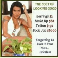 Good, Tattoo, and Boob: THE COST OF  LOOKING GOOD  Earrings $2  Make Up $60  Tattoo $150  Boob Job $6000  Forgetting To  Tuck In Your  Nuts...  Priceless