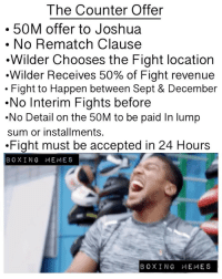 Boxing, Deal or No Deal, and Memes: The Counter Offer  50M offer to Joshua  . No Rematch Clause  .Wilder Chooses the Fight location  .Wilder Receives 50% of Fight revenue  . Fight to Happen between Sept & December  .No Interim Fights before  .No Detail on the 50M to be paid In lump  sum or installments.  .Fight must be accepted in 24 Hours  BOXING MEMES  BOXING MEMES (DEAL OR NO DEAL) ❓❓❓ This is What we know about the Counter offer DeontayWilder sent over to AnthonyJoshua 🤷🏼♂️🤷🏼♂️🤷🏼♂️ (LETS DEBATE THIS ) 👇🏼🤷🏻♂️ ? Who's the 🅰️ or 🅱️ Side? @anthony_joshua @eddiehearn