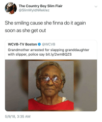 Blackpeopletwitter, Country Boy, and Do It Again: The Country Boy Slim Flair  @SlimWyldNReklez  She smiling cause she finna do it again  soon as she get out  WCVB-TV Boston @WCVB  Grandmother arrested for slapping granddaughter  with slipper, police say bit.ly/2wmBQZS  5/9/18, 3:35 AM <p>Grandmas and slippers, deadly combo (via /r/BlackPeopleTwitter)</p>