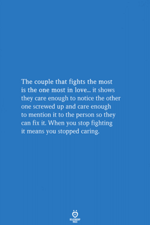 Love, Can, and One: The couple that fights the most  is the one most in love... it shows  they care enough to notice the other  one screwed up and care enough  to mention it to the person so they  can fix it. When you stop fighting  it means you stopped caring.