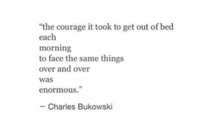 "Courage, Charles Bukowski, and Bukowski: ""the courage it took to get out of bed  each  morning  to face the same things  over and over  was  enormous.""  - Charles Bukowski"
