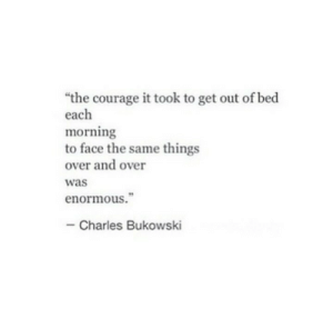 "enormous: ""the courage it took to get out of bed  each  morning  to face the same things  over and over  was  enormous.""  Charles Bukowski"
