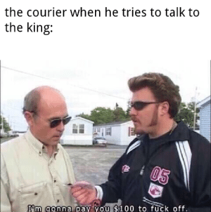 I hate pacer: the courier when he tries to talk to  the king:  05  I'm gonna pay you $100 to fuck off. I hate pacer